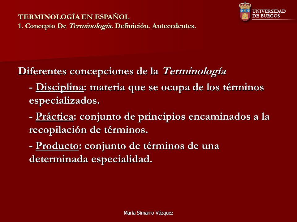 María Simarro Vázquez Diferentes concepciones de la Terminología - Disciplina: materia que se ocupa de los términos especializados. - Práctica: conjun