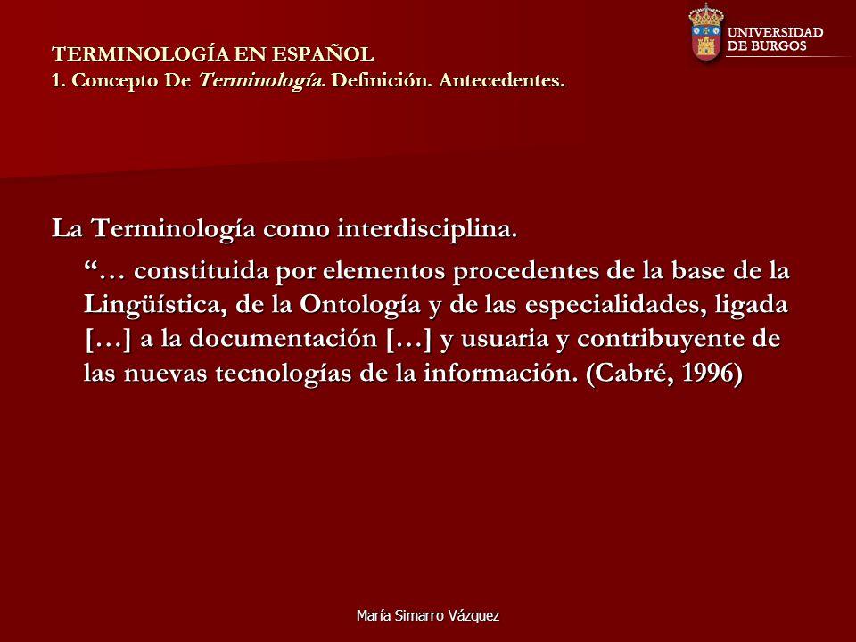 María Simarro Vázquez TERMINOLOGÍA EN ESPAÑOL 1. Concepto De Terminología. Definición. Antecedentes. La Terminología como interdisciplina. … constitui