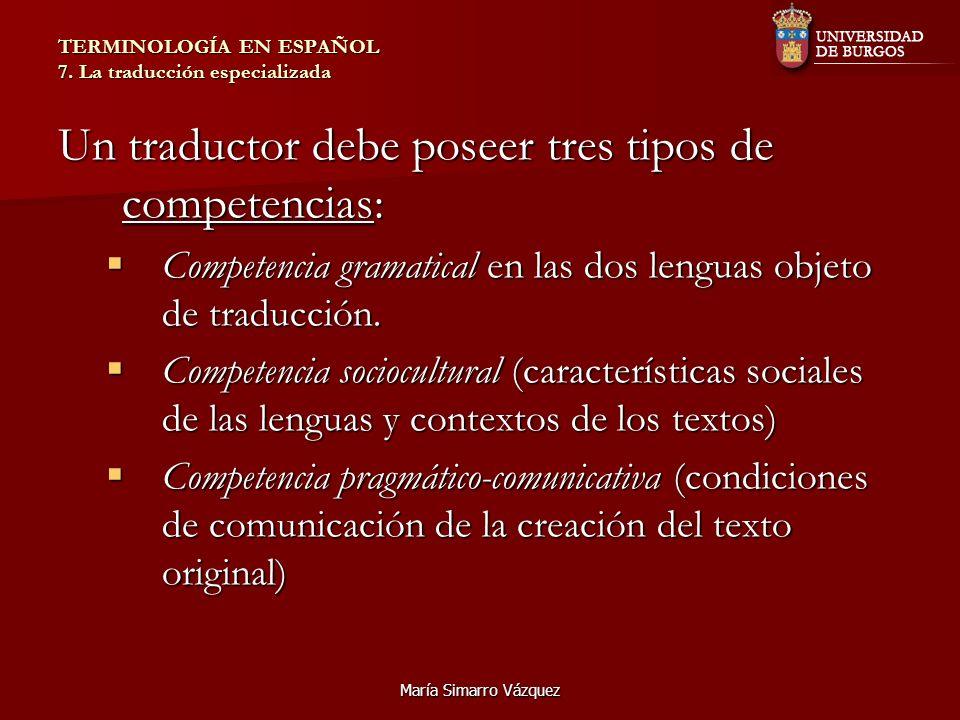 María Simarro Vázquez TERMINOLOGÍA EN ESPAÑOL 7. La traducción especializada Un traductor debe poseer tres tipos de competencias: Competencia gramatic