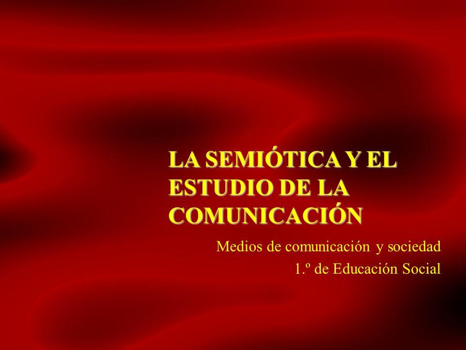 LA SEMIÓTICA Y EL ESTUDIO DE LA COMUNICACIÓN Medios de comunicación y sociedad 1.º de Educación Social