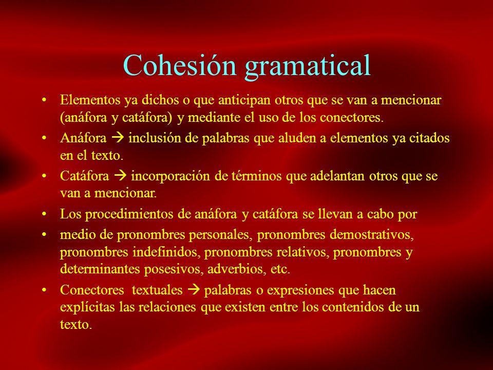 Cohesión gramatical Elementos ya dichos o que anticipan otros que se van a mencionar (anáfora y catáfora) y mediante el uso de los conectores. Anáfora