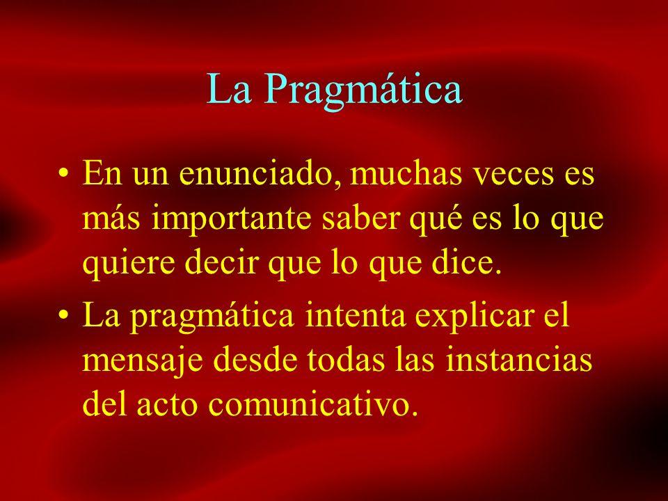 La Pragmática En un enunciado, muchas veces es más importante saber qué es lo que quiere decir que lo que dice. La pragmática intenta explicar el mens