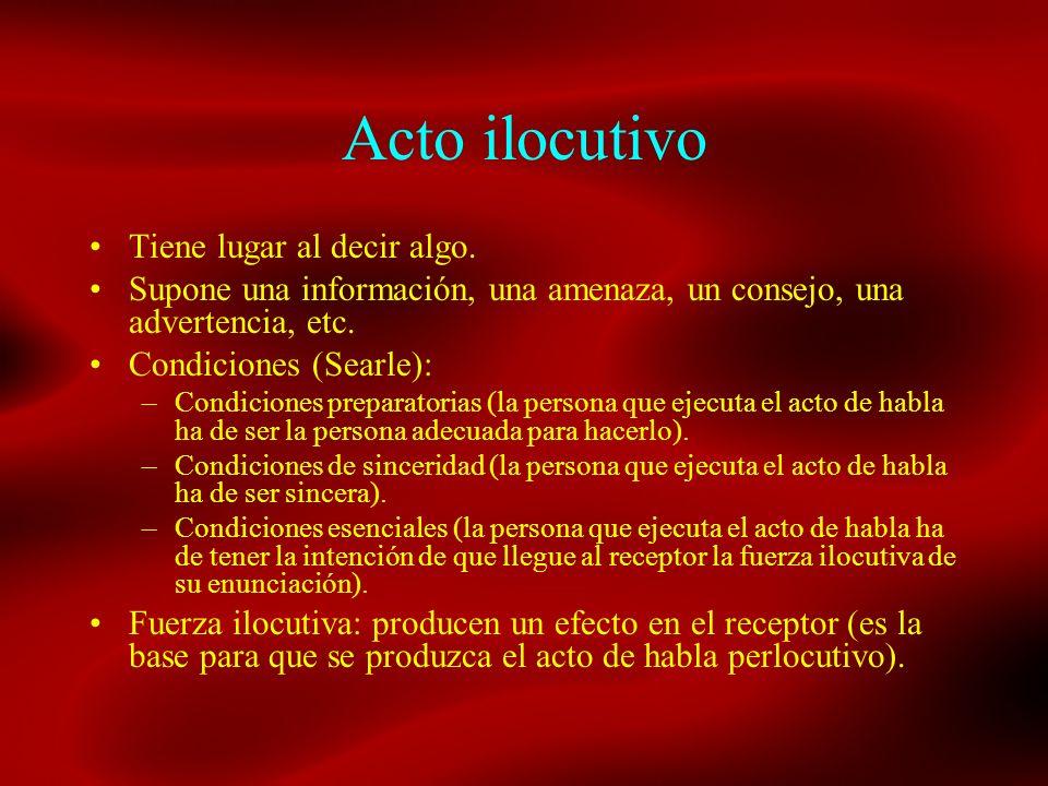 Acto ilocutivo Tiene lugar al decir algo. Supone una información, una amenaza, un consejo, una advertencia, etc. Condiciones (Searle): –Condiciones pr