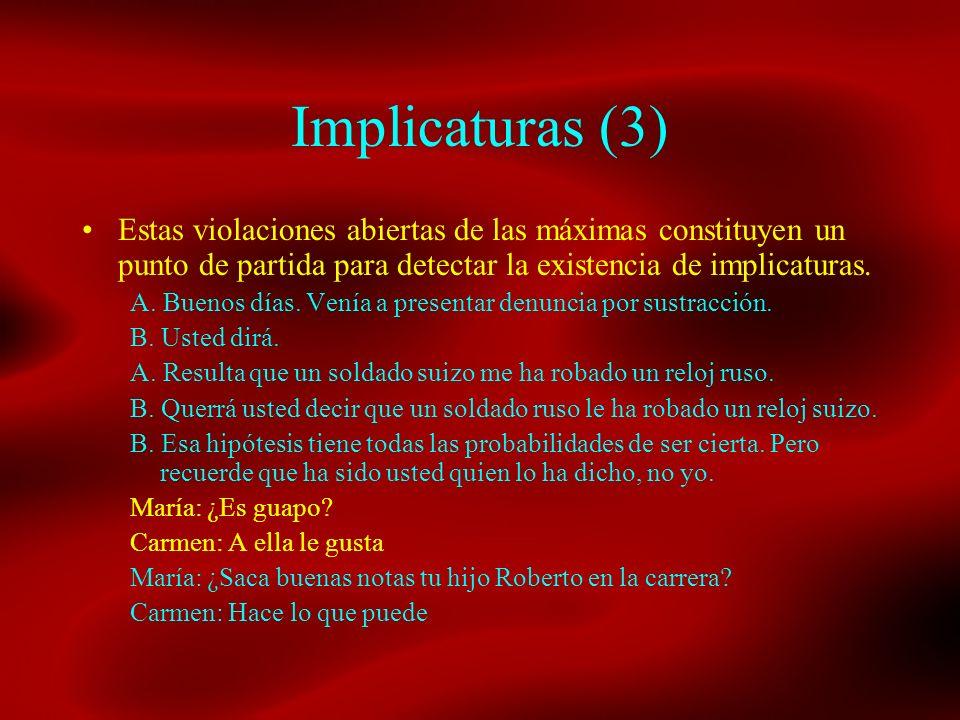 Implicaturas (3) Estas violaciones abiertas de las máximas constituyen un punto de partida para detectar la existencia de implicaturas. A. Buenos días