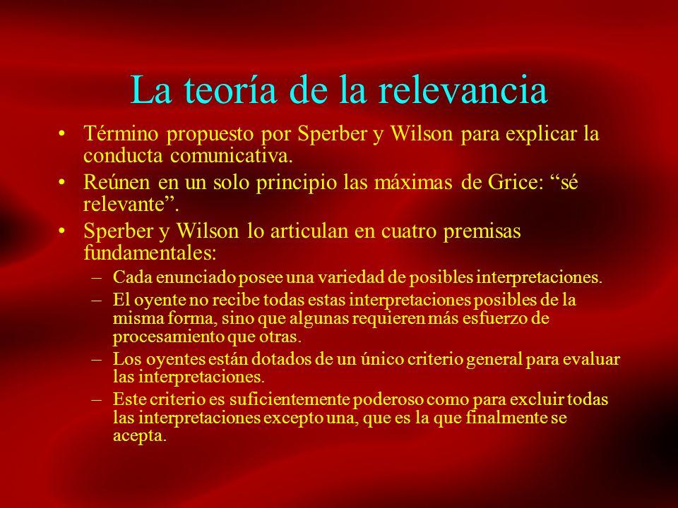 La teoría de la relevancia Término propuesto por Sperber y Wilson para explicar la conducta comunicativa. Reúnen en un solo principio las máximas de G