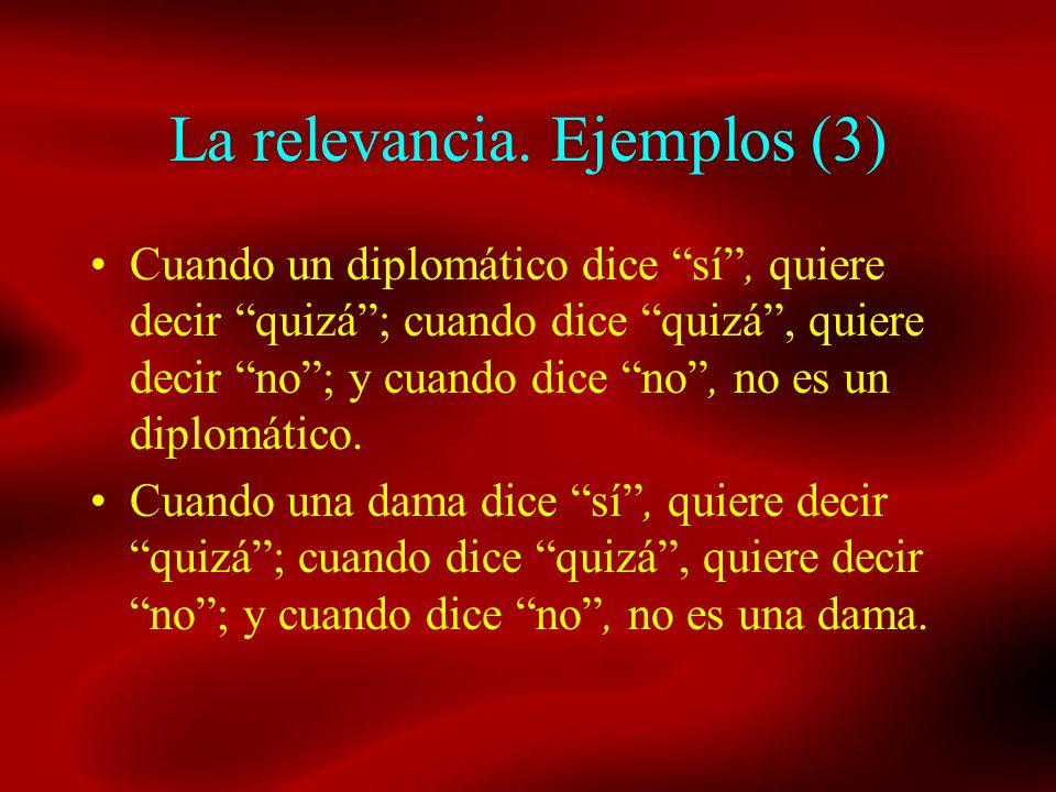 La relevancia. Ejemplos (3) Cuando un diplomático dice sí, quiere decir quizá; cuando dice quizá, quiere decir no; y cuando dice no, no es un diplomát