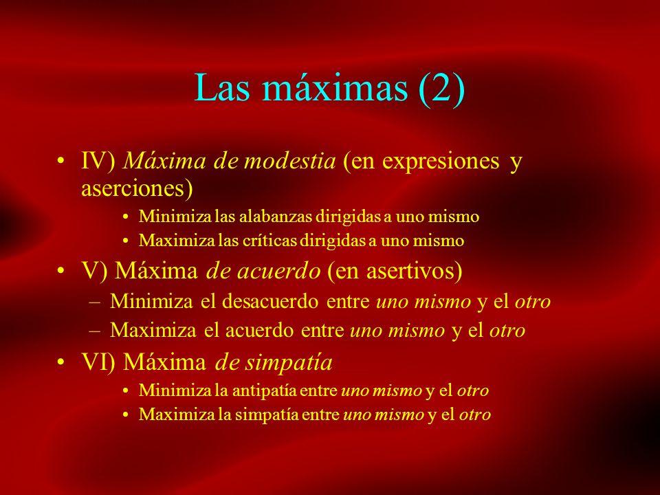 Las máximas (2) IV) Máxima de modestia (en expresiones y aserciones) Minimiza las alabanzas dirigidas a uno mismo Maximiza las críticas dirigidas a un