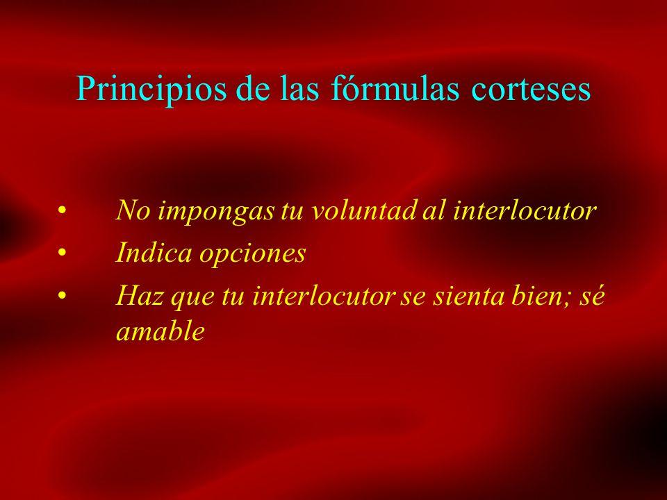 Principios de las fórmulas corteses No impongas tu voluntad al interlocutor Indica opciones Haz que tu interlocutor se sienta bien; sé amable