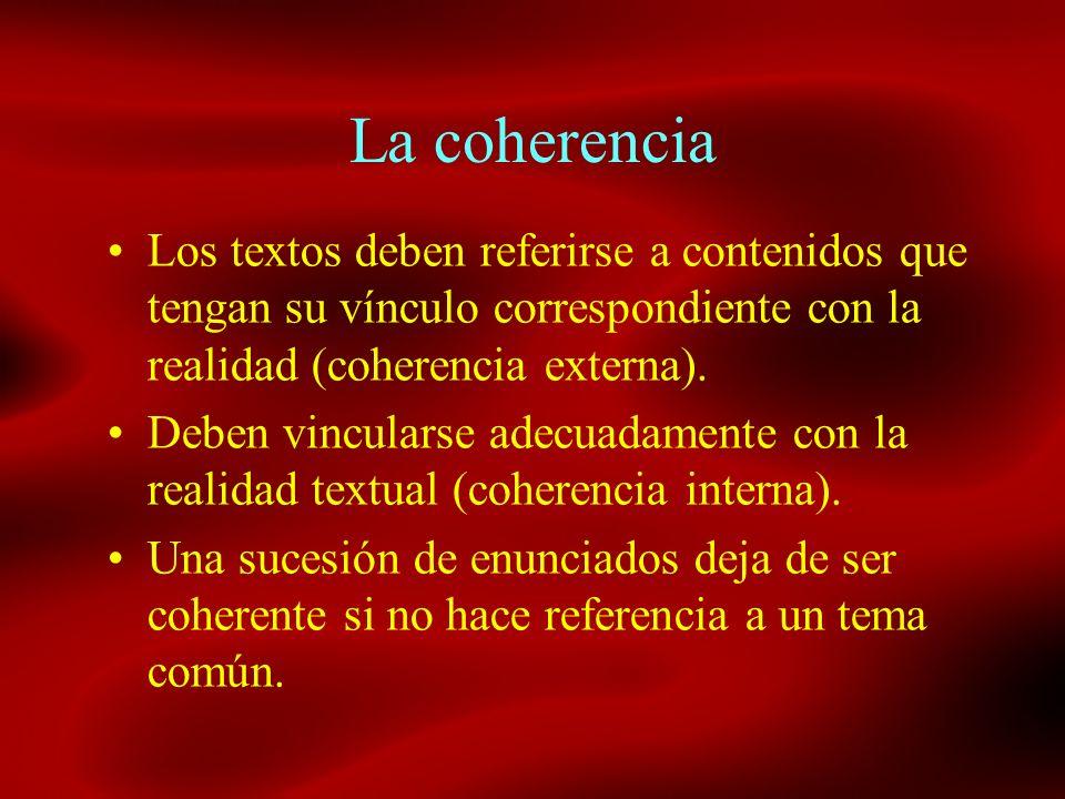 La coherencia Los textos deben referirse a contenidos que tengan su vínculo correspondiente con la realidad (coherencia externa). Deben vincularse ade