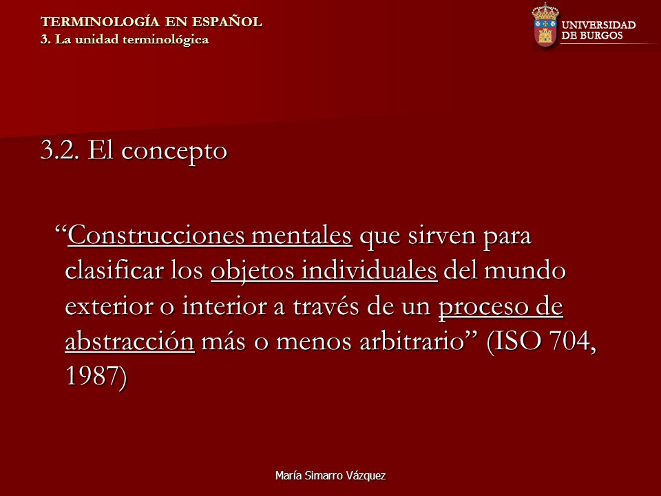 María Simarro Vázquez TERMINOLOGÍA EN ESPAÑOL 3. La unidad terminológica 3.2. El concepto Construcciones mentales que sirven para clasificar los objet