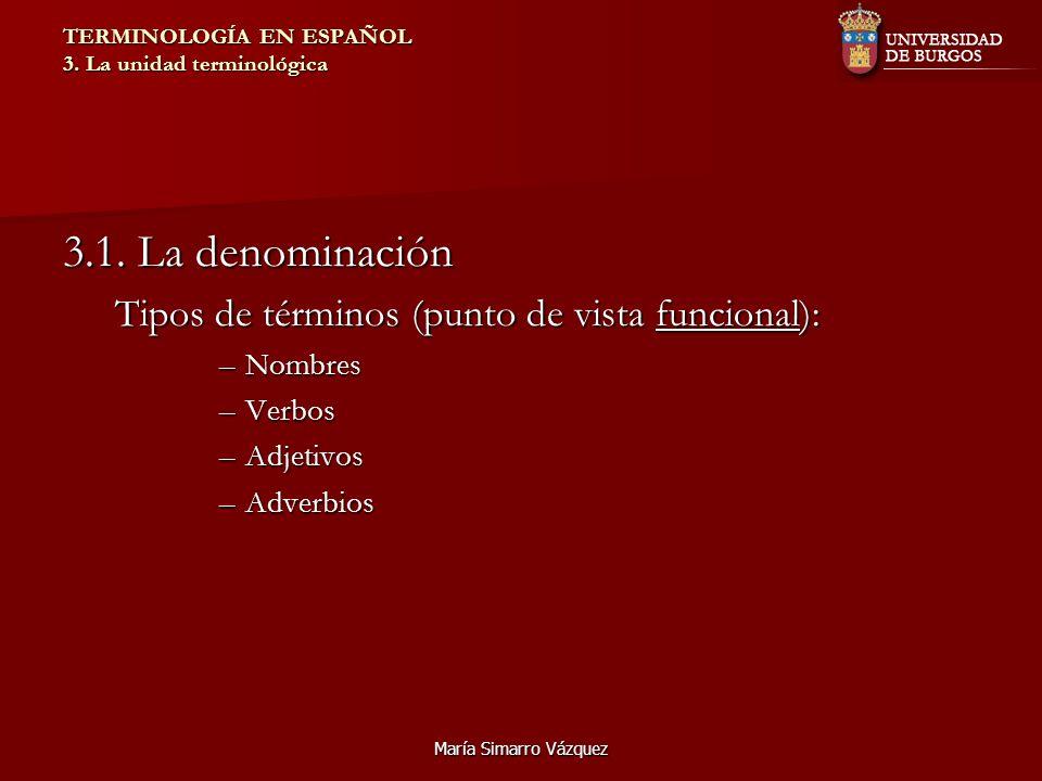 María Simarro Vázquez TERMINOLOGÍA EN ESPAÑOL 3. La unidad terminológica 3.1. La denominación Tipos de términos (punto de vista funcional): –Nombres –