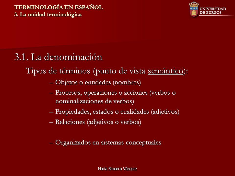 María Simarro Vázquez TERMINOLOGÍA EN ESPAÑOL 3. La unidad terminológica 3.1. La denominación Tipos de términos (punto de vista semántico): –Objetos o