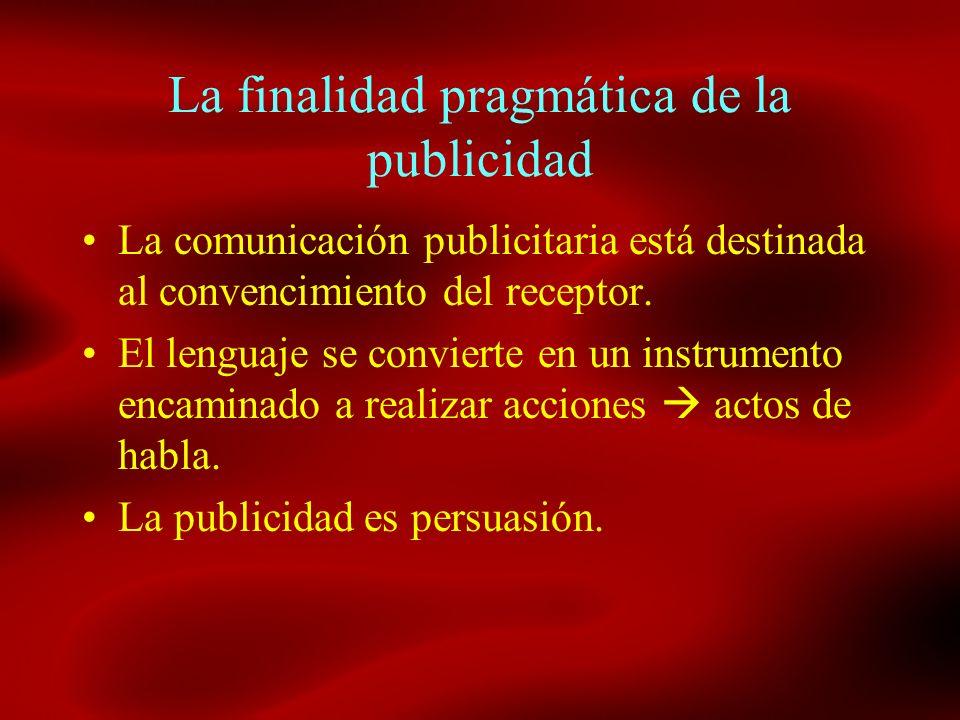 La finalidad pragmática de la publicidad La comunicación publicitaria está destinada al convencimiento del receptor. El lenguaje se convierte en un in