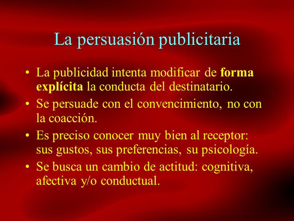 La persuasión publicitaria La publicidad intenta modificar de forma explícita la conducta del destinatario. Se persuade con el convencimiento, no con