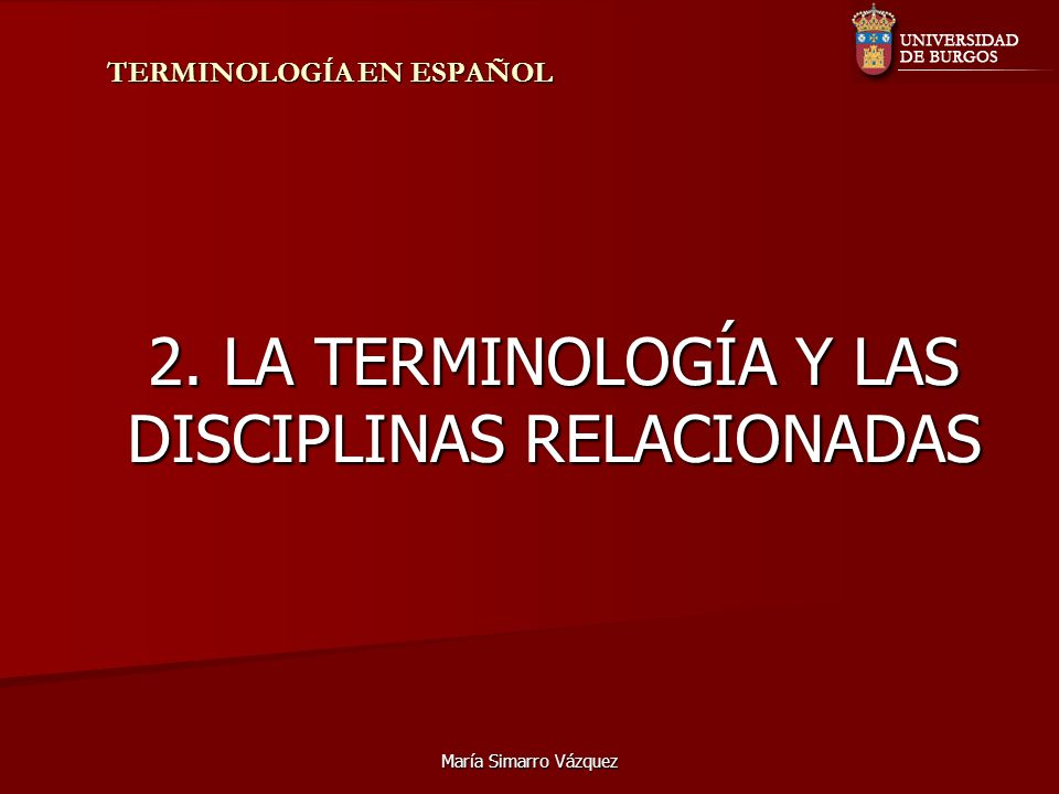 María Simarro Vázquez TERMINOLOGÍA EN ESPAÑOL 2. LA TERMINOLOGÍA Y LAS DISCIPLINAS RELACIONADAS