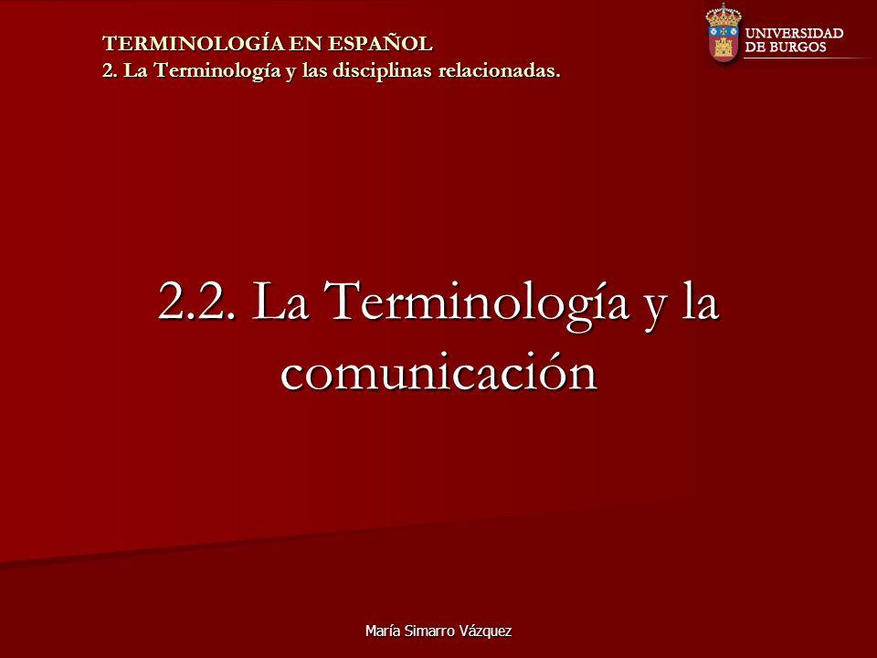 María Simarro Vázquez 2.2. La Terminología y la comunicación TERMINOLOGÍA EN ESPAÑOL 2. La Terminología y las disciplinas relacionadas.