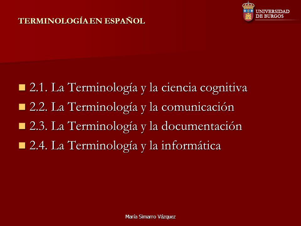María Simarro Vázquez TERMINOLOGÍA EN ESPAÑOL 2.1. La Terminología y la ciencia cognitiva 2.1. La Terminología y la ciencia cognitiva 2.2. La Terminol