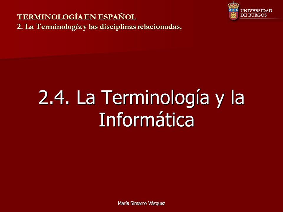 María Simarro Vázquez TERMINOLOGÍA EN ESPAÑOL 2. La Terminología y las disciplinas relacionadas. 2.4. La Terminología y la Informática