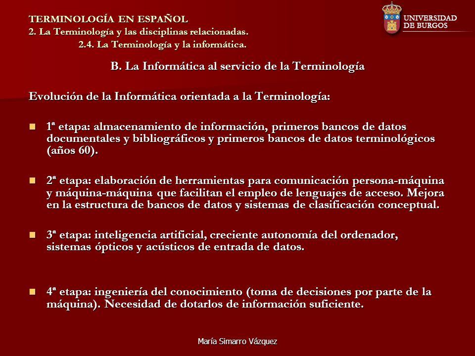 María Simarro Vázquez TERMINOLOGÍA EN ESPAÑOL 2. La Terminología y las disciplinas relacionadas. 2.4. La Terminología y la informática. B. La Informát