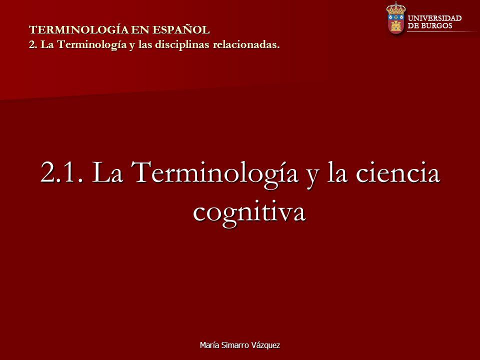 María Simarro Vázquez TERMINOLOGÍA EN ESPAÑOL 2. La Terminología y las disciplinas relacionadas. 2.1. La Terminología y la ciencia cognitiva