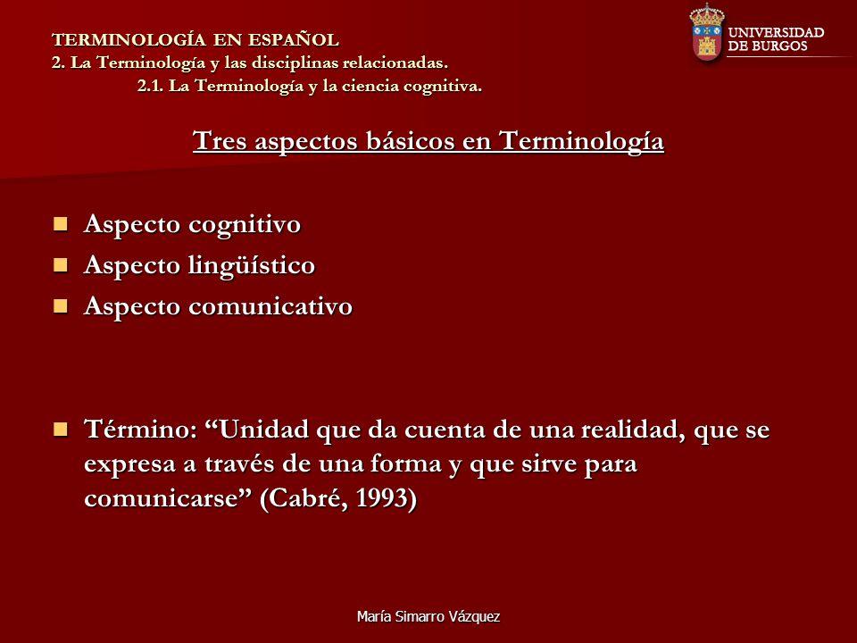 María Simarro Vázquez TERMINOLOGÍA EN ESPAÑOL 2. La Terminología y las disciplinas relacionadas. 2.1. La Terminología y la ciencia cognitiva. Tres asp