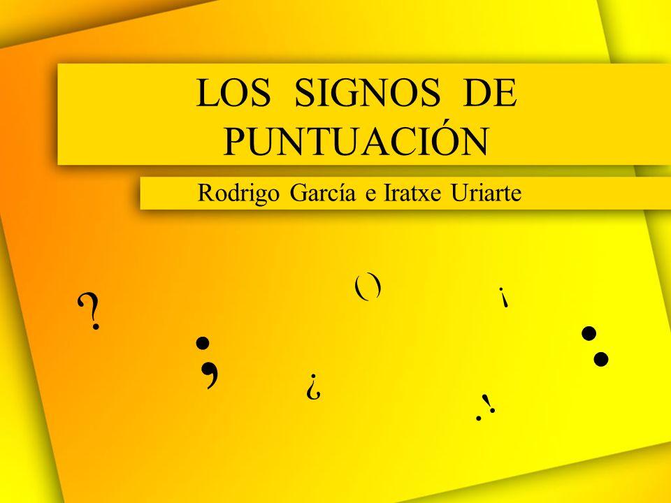 LOS SIGNOS DE PUNTUACIÓN Rodrigo García e Iratxe Uriarte ? ¿ ; ¡. ! : ( )
