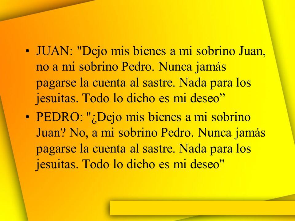 JUAN: Dejo mis bienes a mi sobrino Juan, no a mi sobrino Pedro.