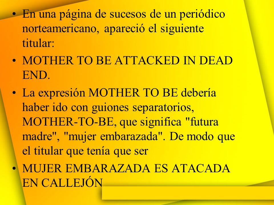 En una página de sucesos de un periódico norteamericano, apareció el siguiente titular: MOTHER TO BE ATTACKED IN DEAD END. La expresión MOTHER TO BE d