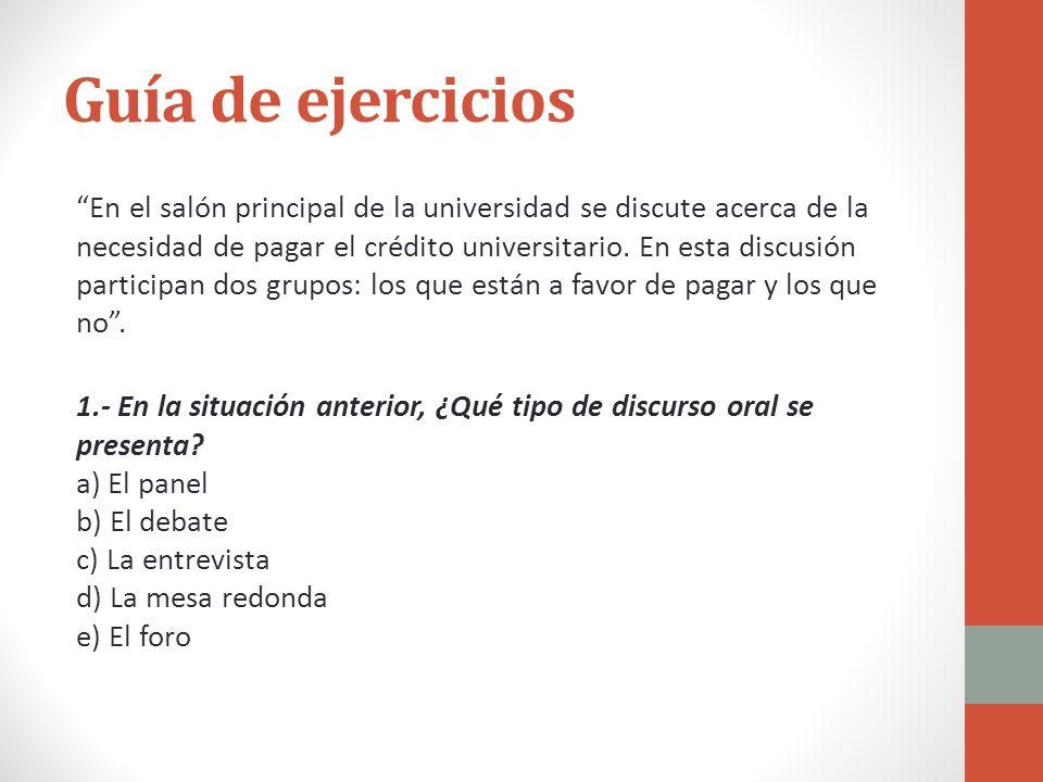 Guía de ejercicios En el salón principal de la universidad se discute acerca de la necesidad de pagar el crédito universitario. En esta discusión part