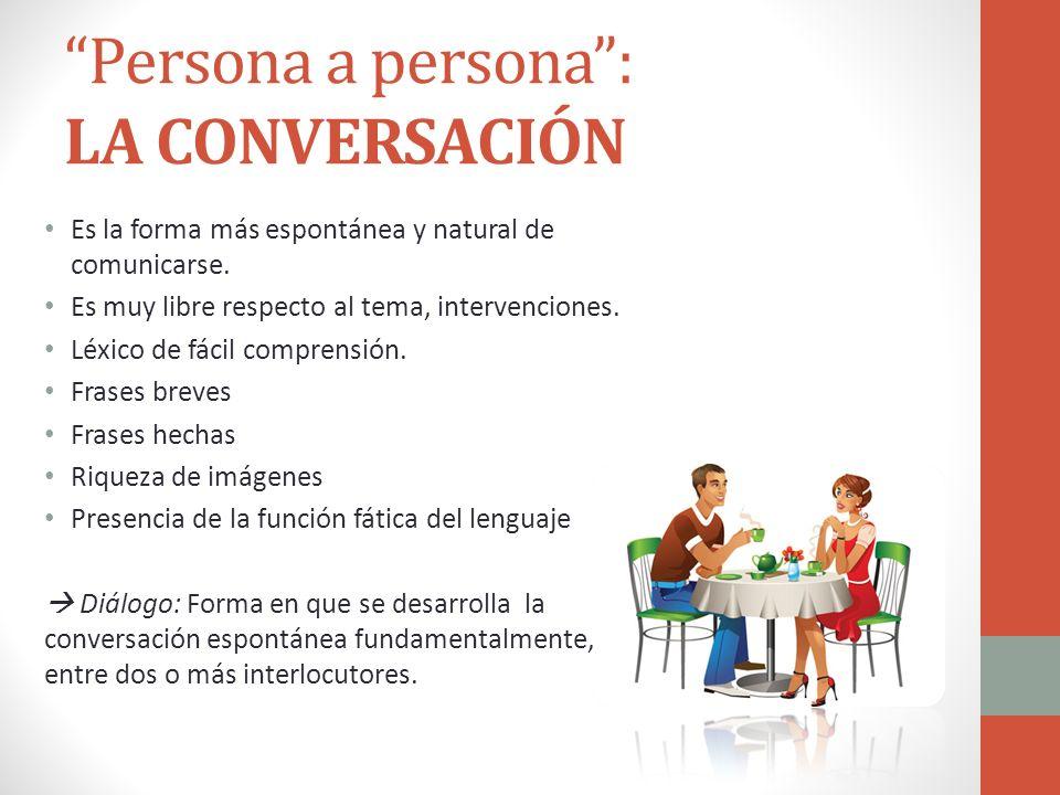 Persona a persona: LA CONVERSACIÓN Es la forma más espontánea y natural de comunicarse. Es muy libre respecto al tema, intervenciones. Léxico de fácil
