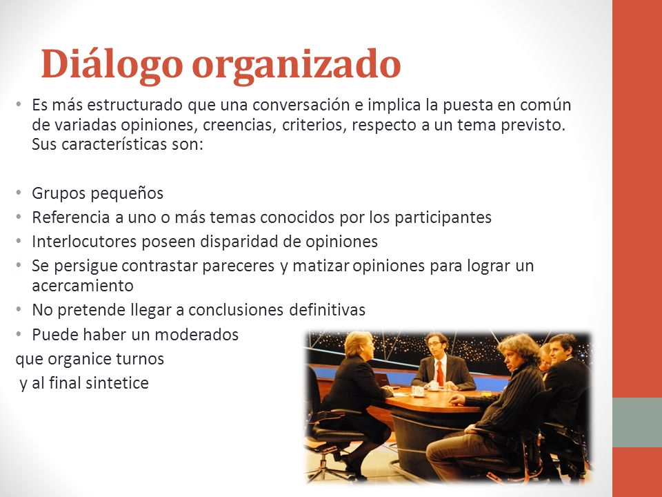 Diálogo organizado Es más estructurado que una conversación e implica la puesta en común de variadas opiniones, creencias, criterios, respecto a un te