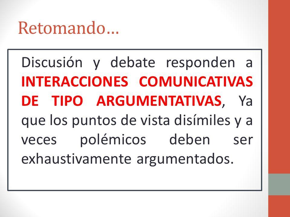 Retomando… Discusión y debate responden a INTERACCIONES COMUNICATIVAS DE TIPO ARGUMENTATIVAS, Ya que los puntos de vista disímiles y a veces polémicos