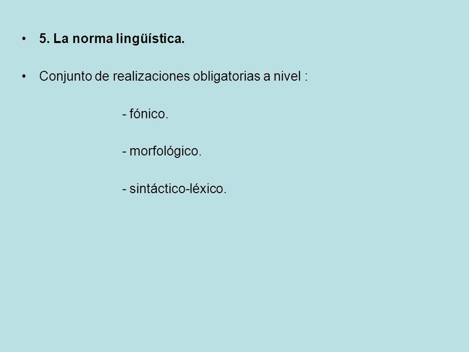 5. La norma lingüística. Conjunto de realizaciones obligatorias a nivel : - fónico. - morfológico. - sintáctico-léxico.