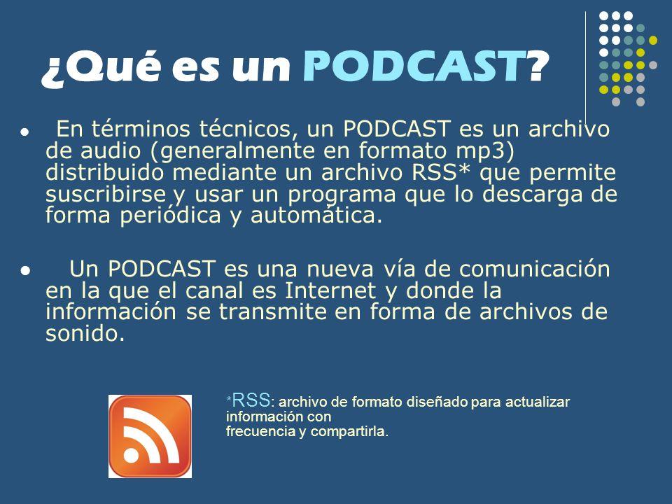 ¿Qué es un PODCAST? En términos técnicos, un PODCAST es un archivo de audio (generalmente en formato mp3) distribuido mediante un archivo RSS* que per