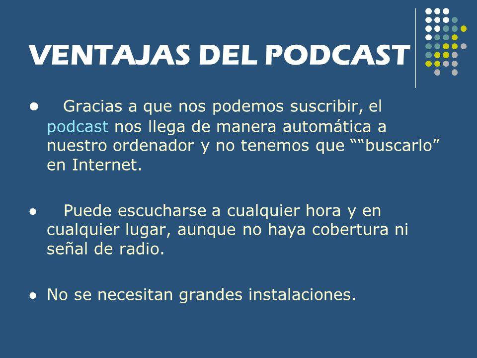 VENTAJAS DEL PODCAST Gracias a que nos podemos suscribir, el podcast nos llega de manera automática a nuestro ordenador y no tenemos que buscarlo en I
