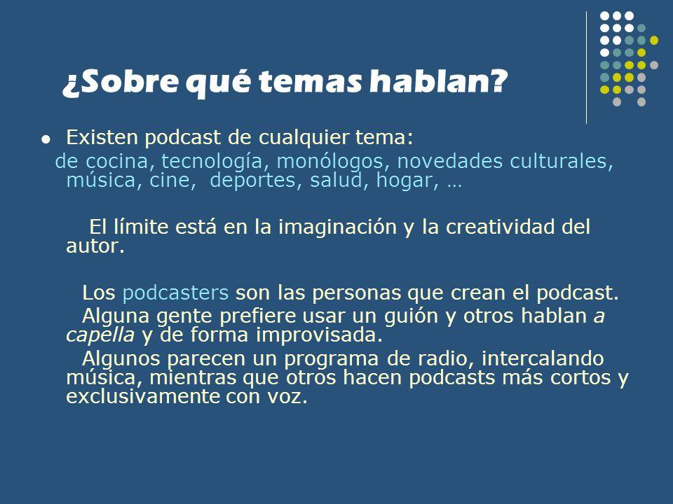 ¿Sobre qué temas hablan? Existen podcast de cualquier tema: de cocina, tecnología, monólogos, novedades culturales, música, cine, deportes, salud, hog