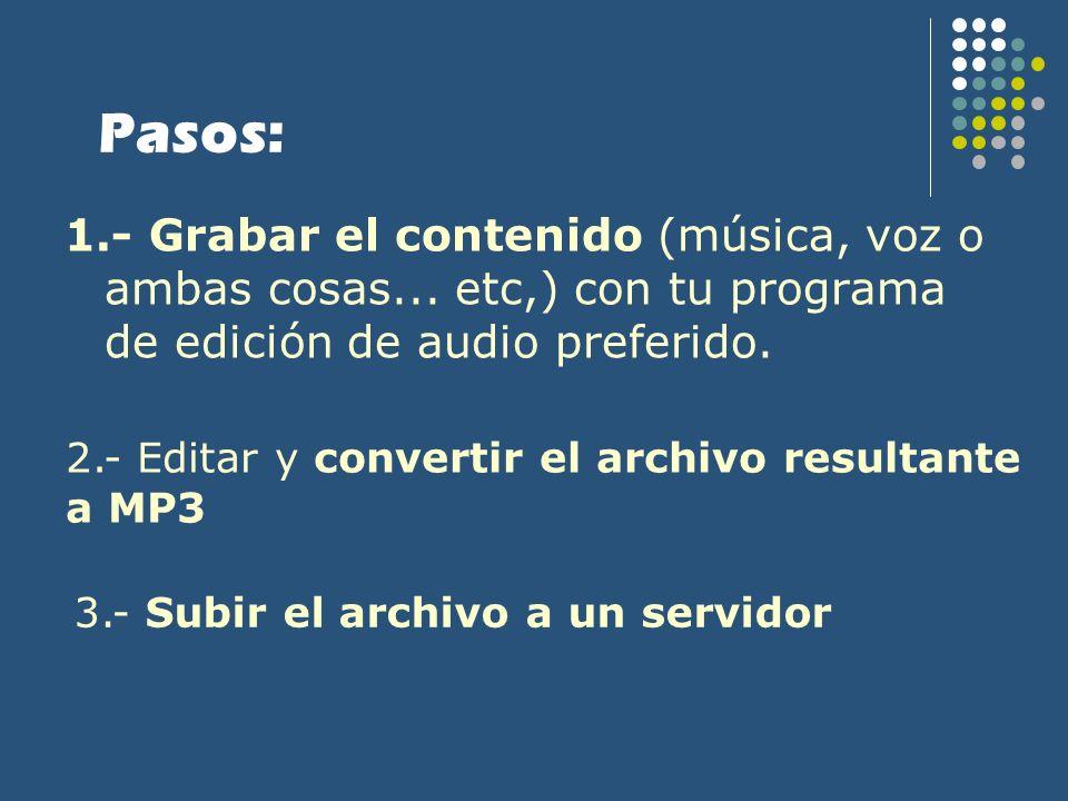 Pasos: 1.- Grabar el contenido (música, voz o ambas cosas... etc,) con tu programa de edición de audio preferido. 2.- Editar y convertir el archivo re