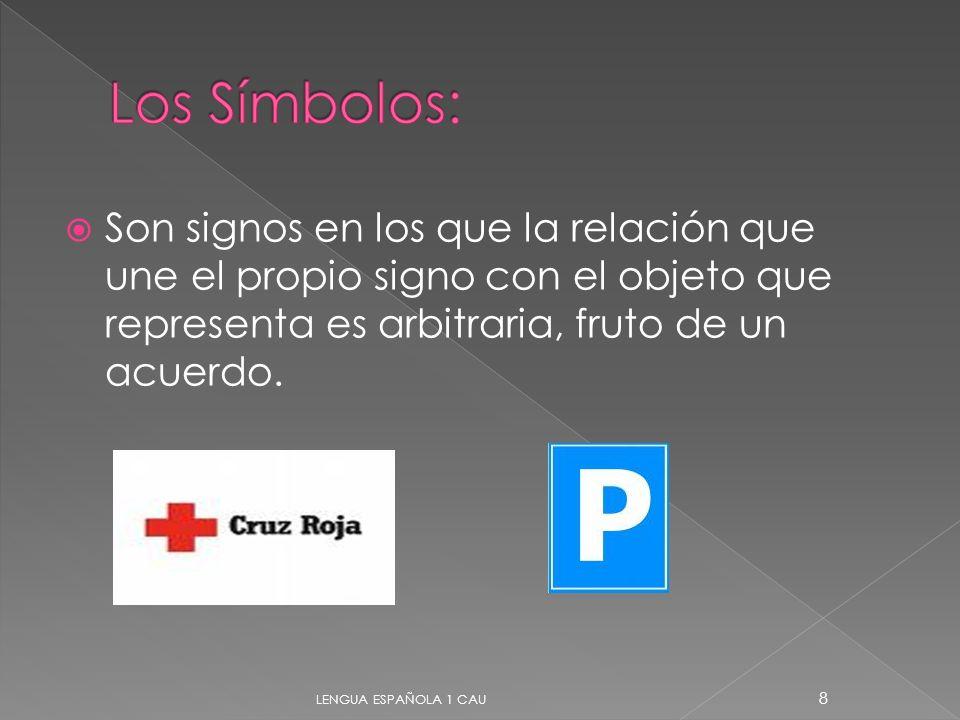 Son signos en los que la relación que une el propio signo con el objeto que representa es arbitraria, fruto de un acuerdo. 8 LENGUA ESPAÑOLA 1 CAU