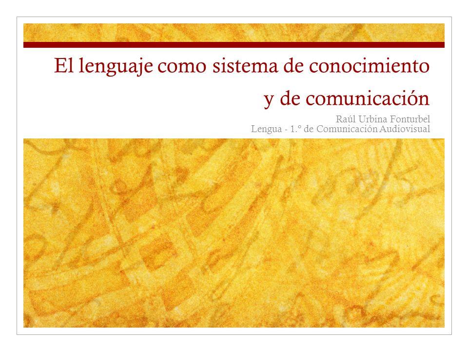 El lenguaje como sistema de conocimiento y de comunicación Raúl Urbina Fonturbel Lengua - 1.º de Comunicación Audiovisual