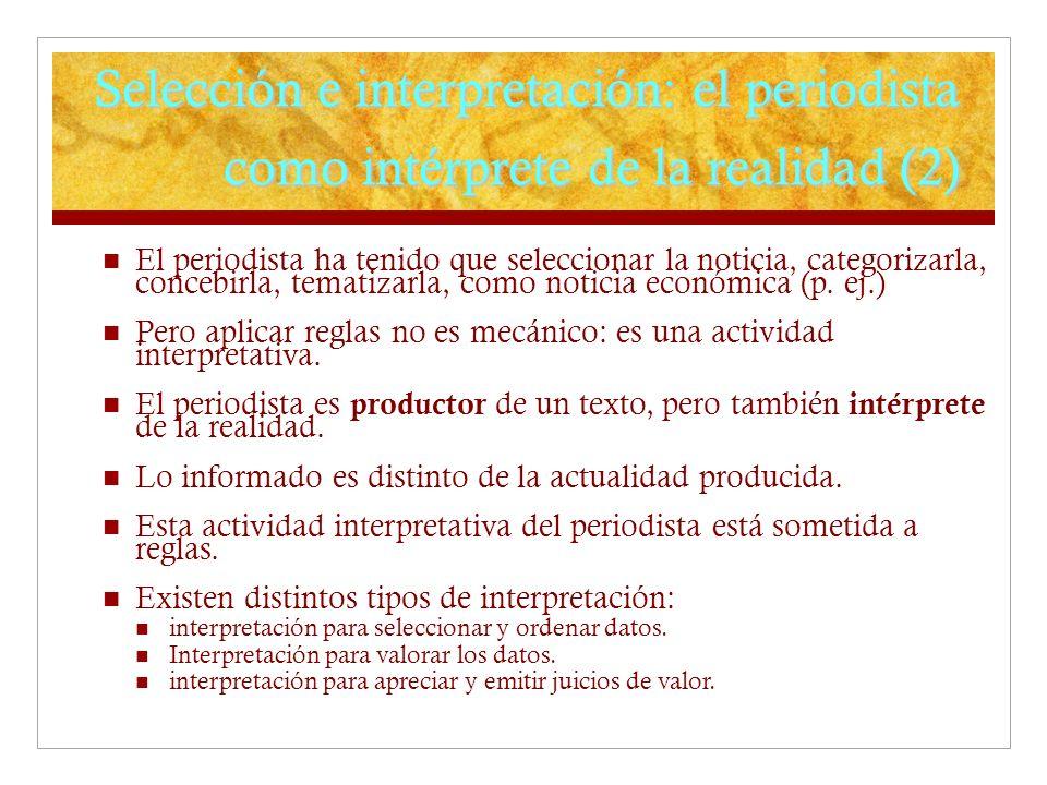 Selección e interpretación: el periodista como intérprete de la realidad (2) El periodista ha tenido que seleccionar la noticia, categorizarla, conceb