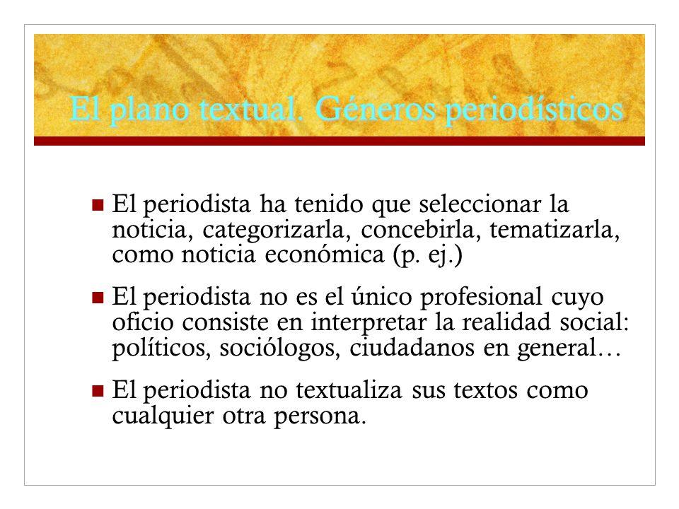 El plano textual. Géneros periodísticos El periodista ha tenido que seleccionar la noticia, categorizarla, concebirla, tematizarla, como noticia econó