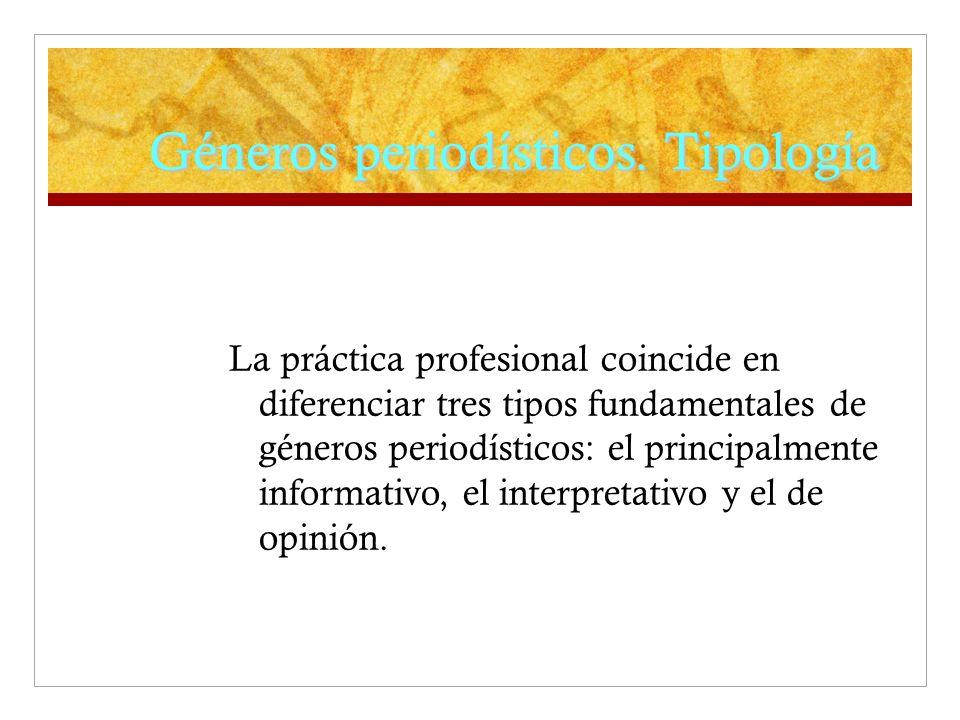 Géneros periodísticos. Tipología La práctica profesional coincide en diferenciar tres tipos fundamentales de géneros periodísticos: el principalmente