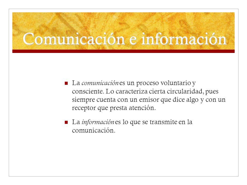 Comunicación e información La comunicación es un proceso voluntario y consciente. Lo caracteriza cierta circularidad, pues siempre cuenta con un emiso