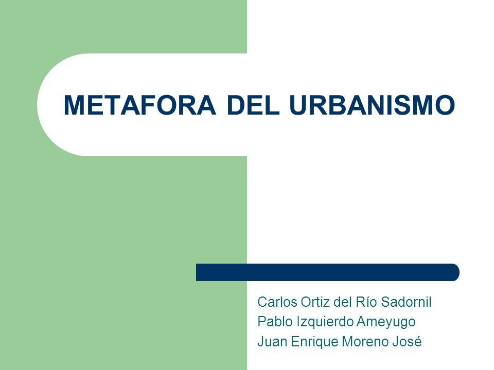 METAFORA DEL URBANISMO Carlos Ortiz del Río Sadornil Pablo Izquierdo Ameyugo Juan Enrique Moreno José