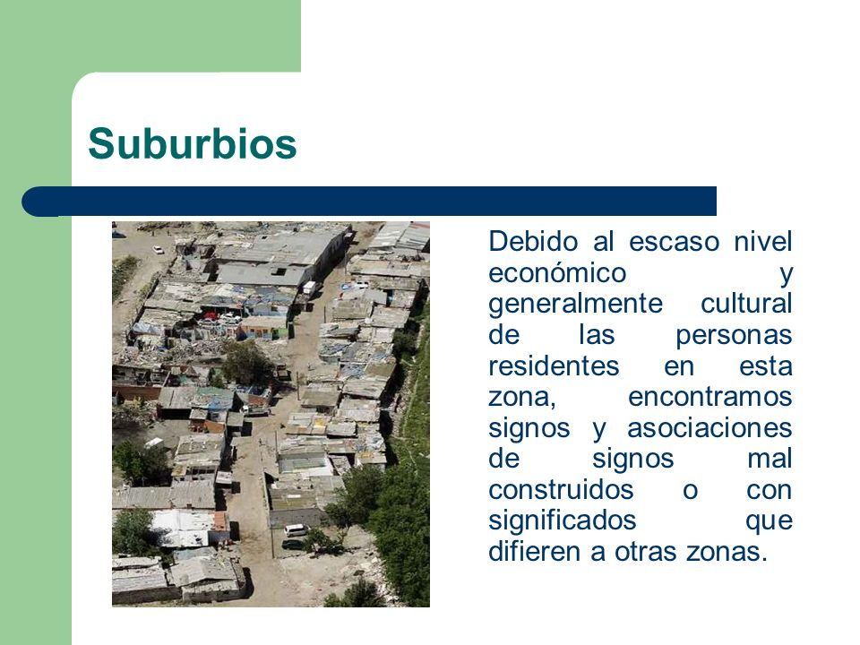 Suburbios Debido al escaso nivel económico y generalmente cultural de las personas residentes en esta zona, encontramos signos y asociaciones de signo