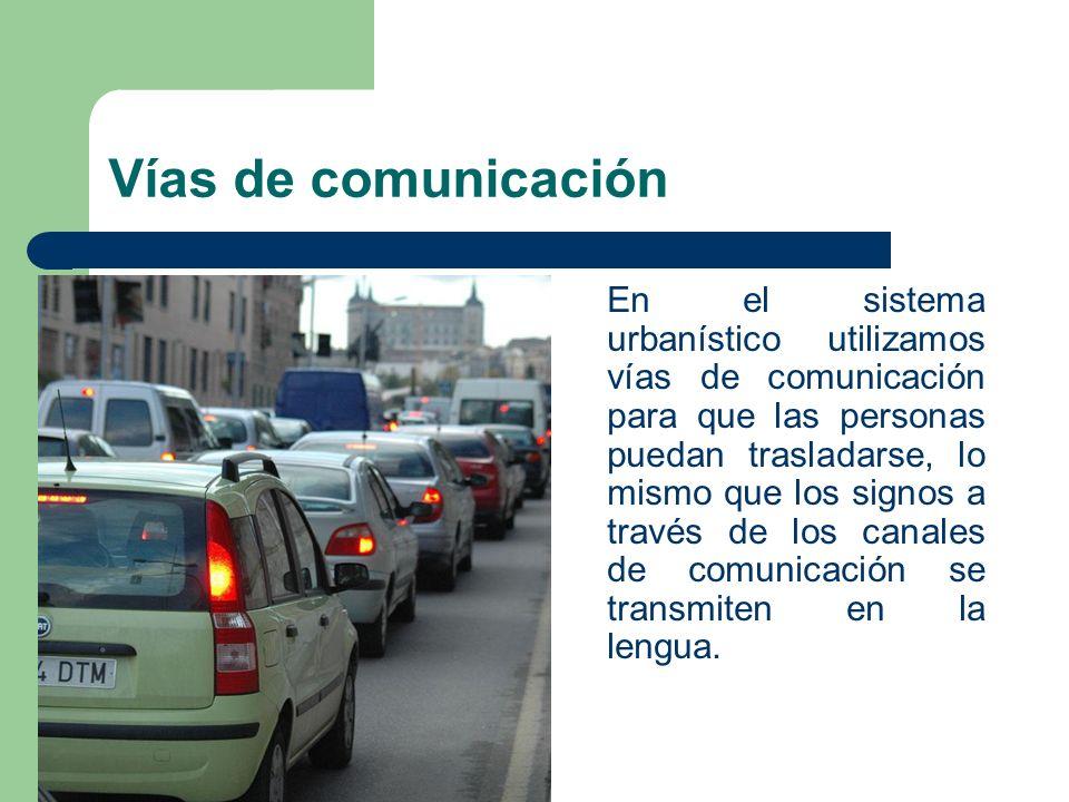 Vías de comunicación En el sistema urbanístico utilizamos vías de comunicación para que las personas puedan trasladarse, lo mismo que los signos a tra