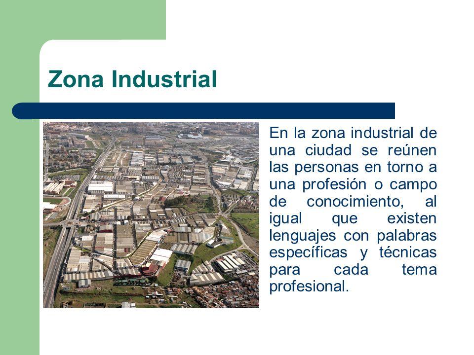 Zona Industrial En la zona industrial de una ciudad se reúnen las personas en torno a una profesión o campo de conocimiento, al igual que existen leng