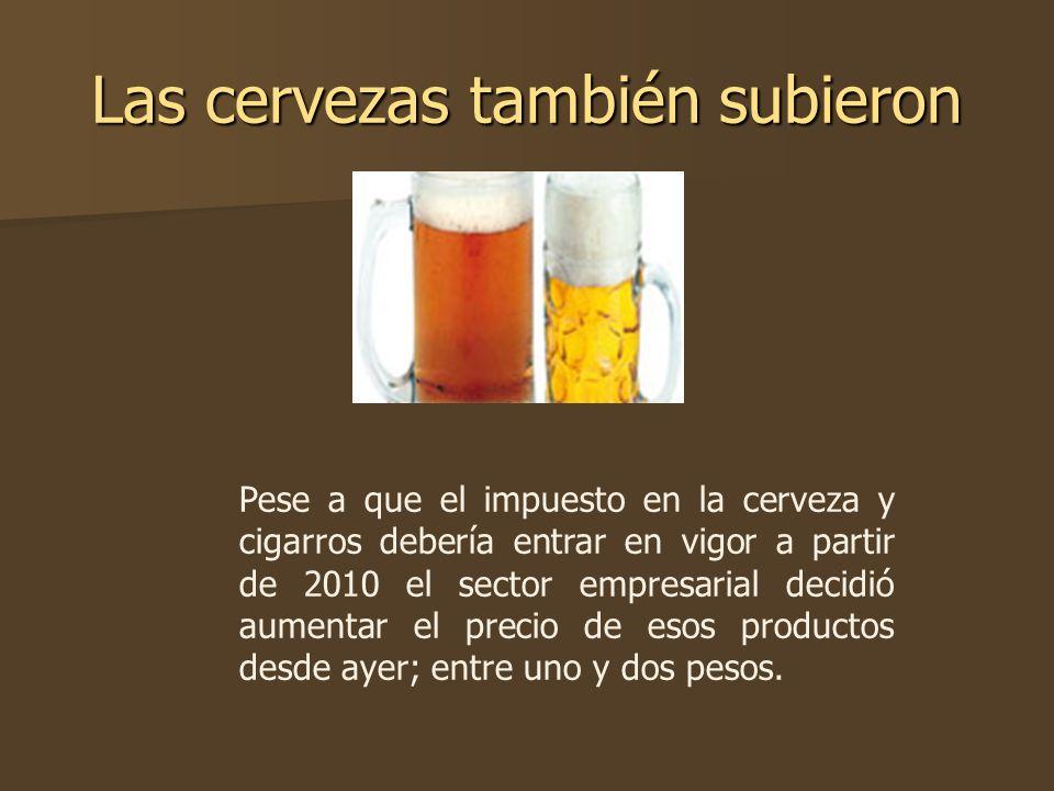Las cervezas también subieron Pese a que el impuesto en la cerveza y cigarros debería entrar en vigor a partir de 2010 el sector empresarial decidió a