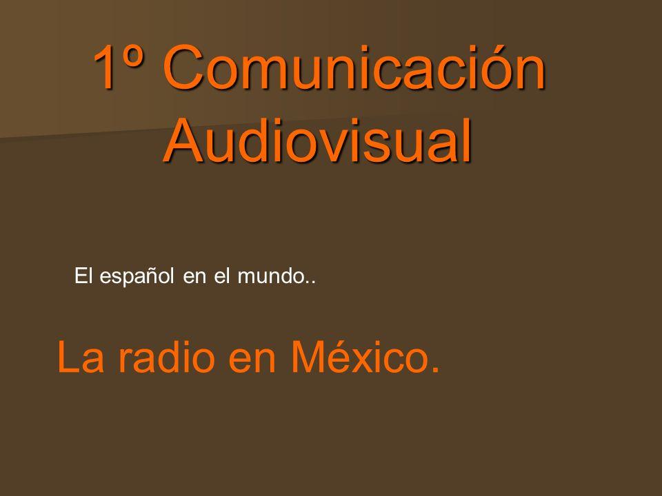 1º Comunicación Audiovisual 1º Comunicación Audiovisual El español en el mundo.. La radio en México.