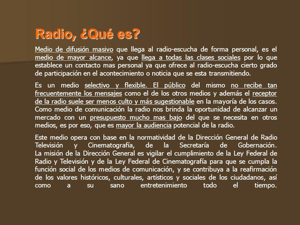 Radio, ¿ Qué es ? Medio de difusión masivo que llega al radio-escucha de forma personal, es el medio de mayor alcance, ya que llega a todas las clases